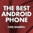 The best Android phone for gamers - Summer 2015 edition